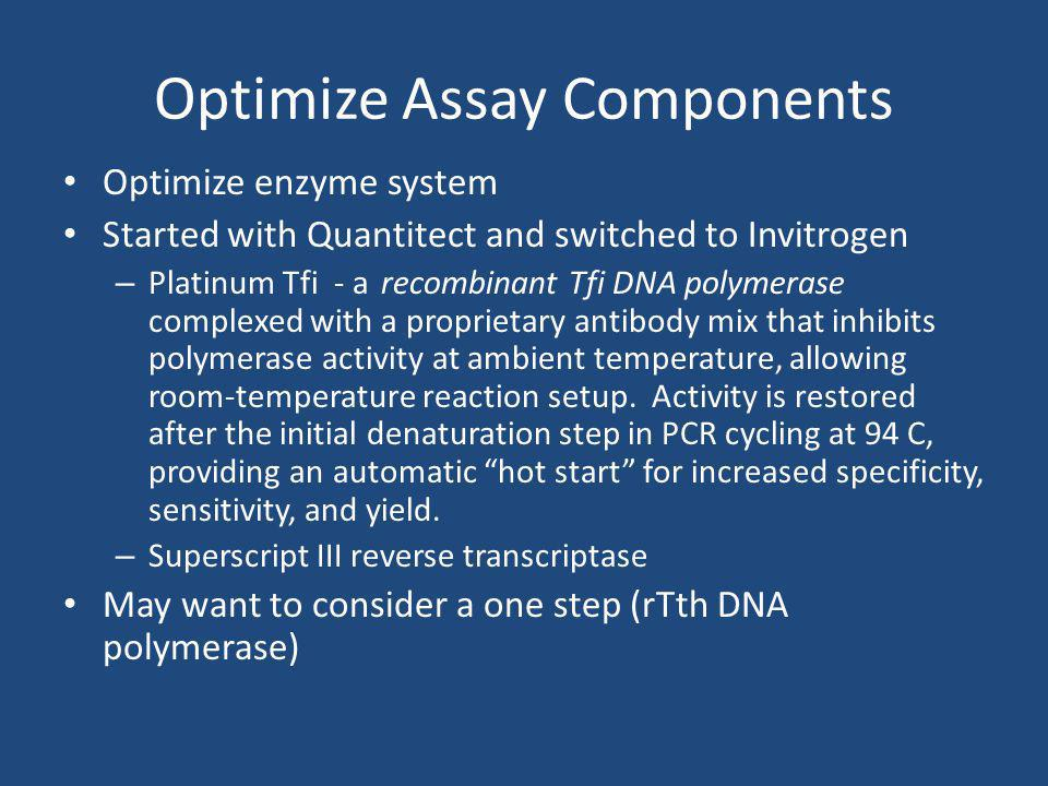 Optimize Assay Components Optimize enzyme system Started with Quantitect and switched to Invitrogen – Platinum Tfi - a recombinant Tfi DNA polymerase