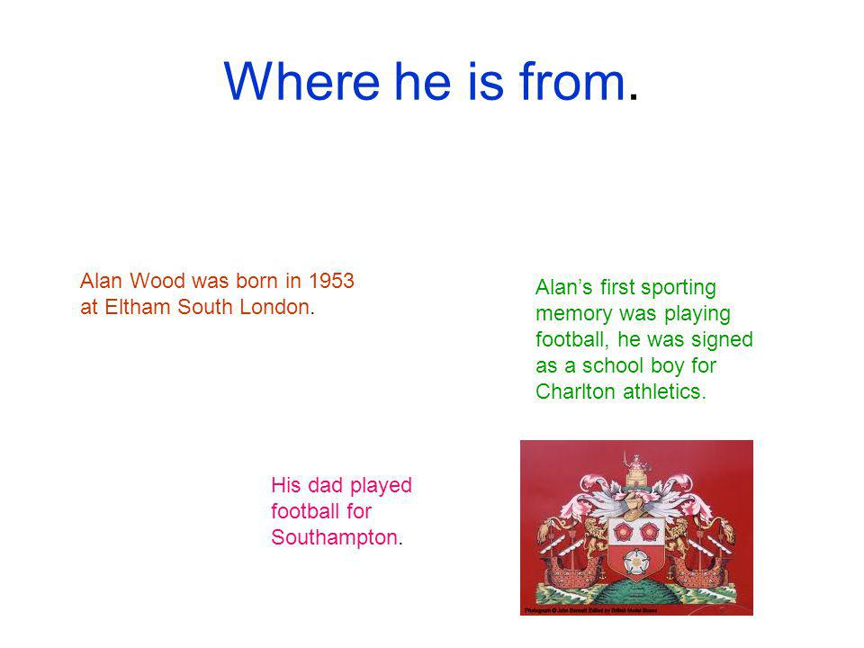 Where he is from. Alan Wood was born in 1953 at Eltham South London.
