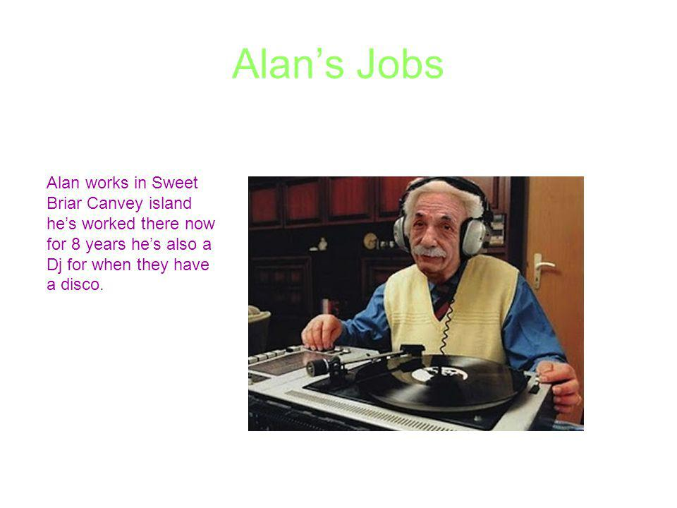 Alans Jobs Alan works in Sweet Briar Canvey island hes worked there now for 8 years hes also a Dj for when they have a disco.
