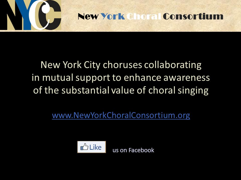 New York Choral Consortium New York City choruses collaborating in mutual support to enhance awareness of the substantial value of choral singing www.NewYorkChoralConsortium.org us on Facebook
