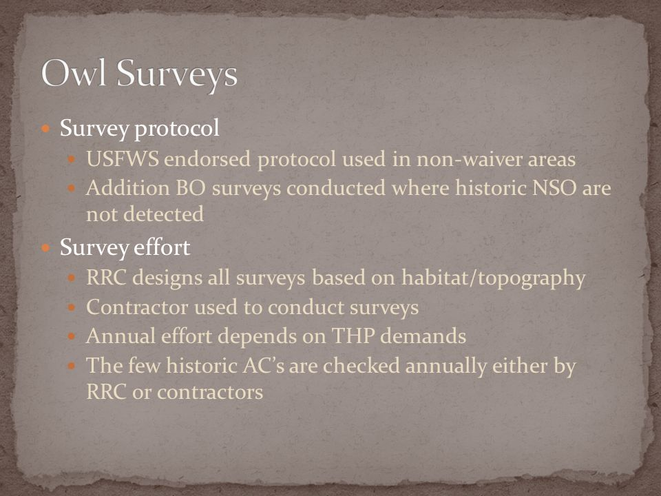 Survey protocol USFWS endorsed protocol used in non-waiver areas Addition BO surveys conducted where historic NSO are not detected Survey effort RRC designs all surveys based on habitat/topography Contractor used to conduct surveys Annual effort depends on THP demands The few historic ACs are checked annually either by RRC or contractors