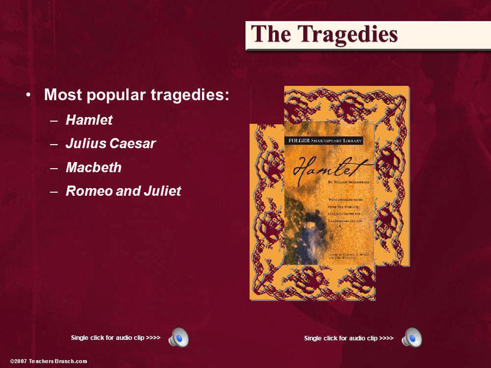 Most popular tragedies: –Hamlet –Julius Caesar –Macbeth –Romeo and Juliet Single click for audio clip >>>>