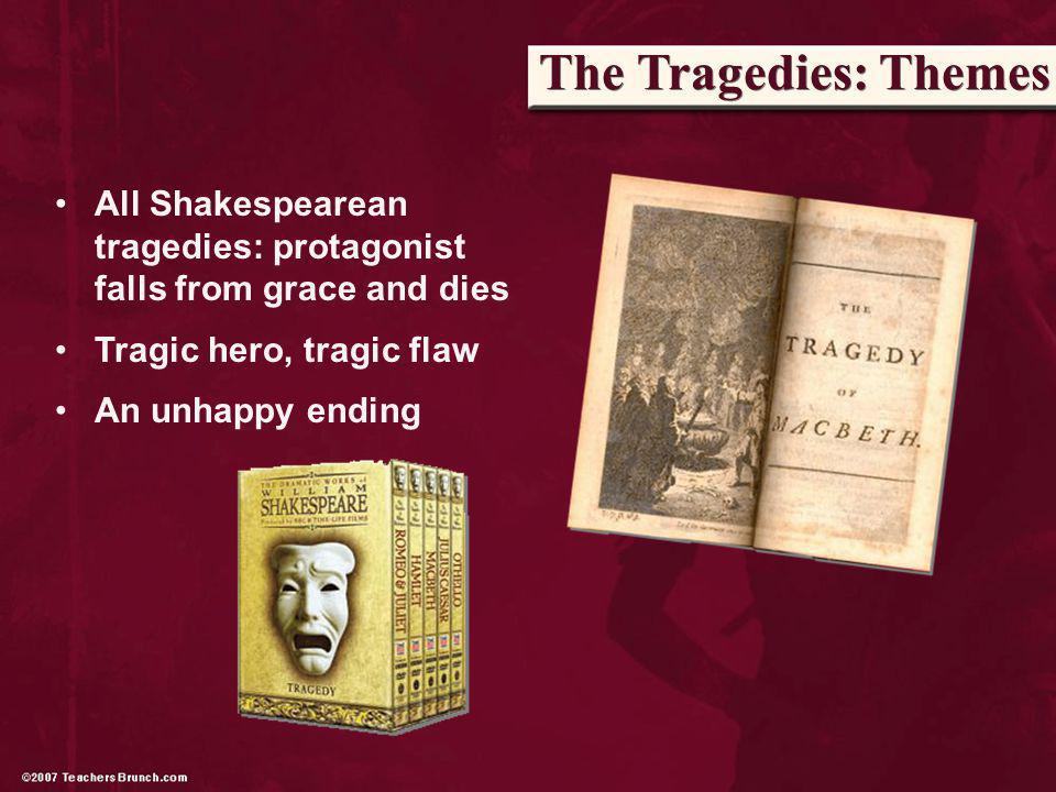 The Tragedies: Themes All Shakespearean tragedies: protagonist falls from grace and dies Tragic hero, tragic flaw An unhappy ending
