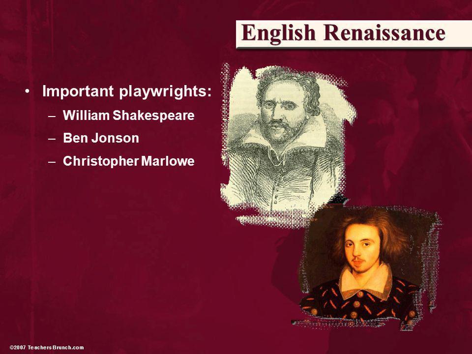 English Renaissance Important playwrights: –William Shakespeare –Ben Jonson –Christopher Marlowe