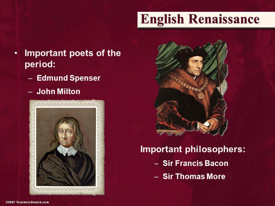 English Renaissance Important poets of the period: –Edmund Spenser –John Milton Important philosophers: –Sir Francis Bacon –Sir Thomas More