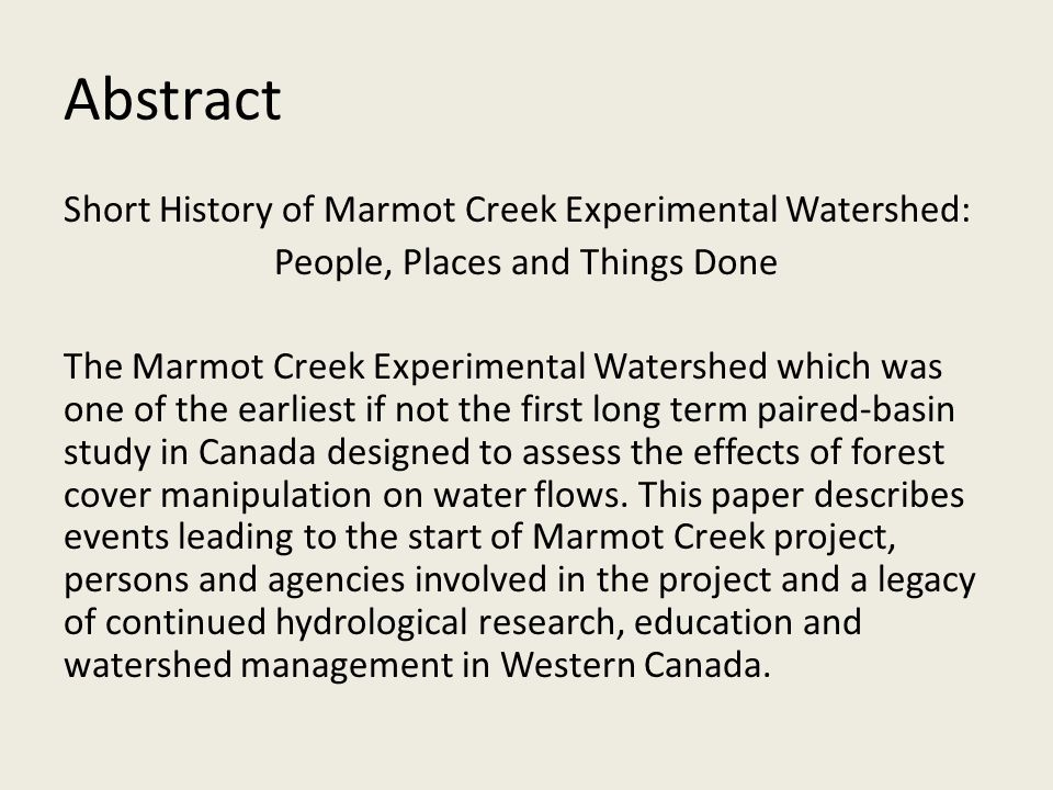 Abstract Short History of Marmot Creek Experimental Watershed: People, Places and Things Done The Marmot Creek Experimental Watershed which was one of the earliest if not the first long term paired-basin study in Canada designed to assess the effects of forest cover manipulation on water flows.