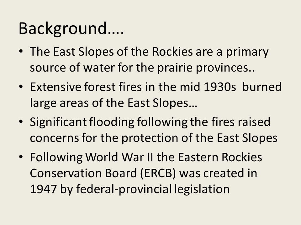 Background…. The East Slopes of the Rockies are a primary source of water for the prairie provinces.. Extensive forest fires in the mid 1930s burned l