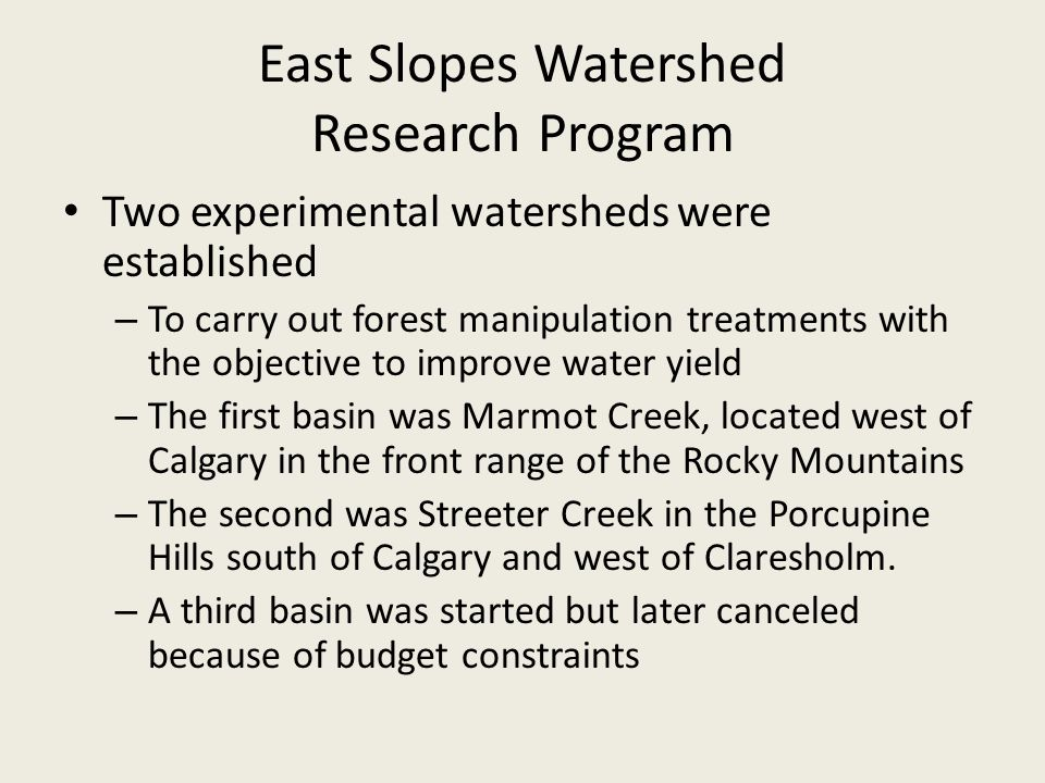 East Slopes Watershed Research Program Two experimental watersheds were established – To carry out forest manipulation treatments with the objective to improve water yield – The first basin was Marmot Creek, located west of Calgary in the front range of the Rocky Mountains – The second was Streeter Creek in the Porcupine Hills south of Calgary and west of Claresholm.