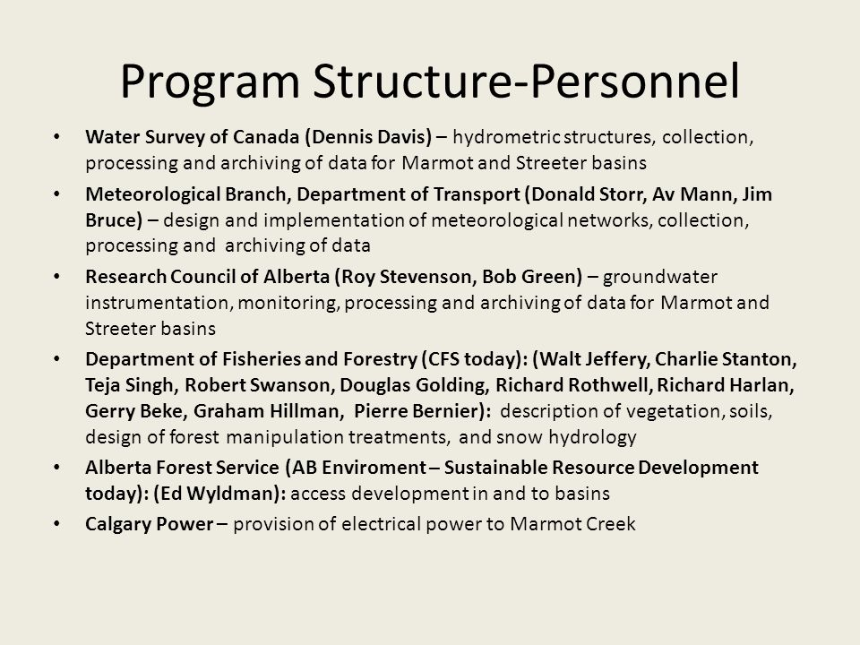 Program Structure-Personnel Water Survey of Canada (Dennis Davis) – hydrometric structures, collection, processing and archiving of data for Marmot and Streeter basins Meteorological Branch, Department of Transport (Donald Storr, Av Mann, Jim Bruce) – design and implementation of meteorological networks, collection, processing and archiving of data Research Council of Alberta (Roy Stevenson, Bob Green) – groundwater instrumentation, monitoring, processing and archiving of data for Marmot and Streeter basins Department of Fisheries and Forestry (CFS today): (Walt Jeffery, Charlie Stanton, Teja Singh, Robert Swanson, Douglas Golding, Richard Rothwell, Richard Harlan, Gerry Beke, Graham Hillman, Pierre Bernier): description of vegetation, soils, design of forest manipulation treatments, and snow hydrology Alberta Forest Service (AB Enviroment – Sustainable Resource Development today): (Ed Wyldman): access development in and to basins Calgary Power – provision of electrical power to Marmot Creek