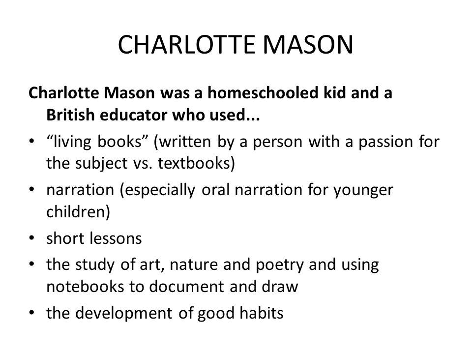 CHARLOTTE MASON Charlotte Mason was a homeschooled kid and a British educator who used...