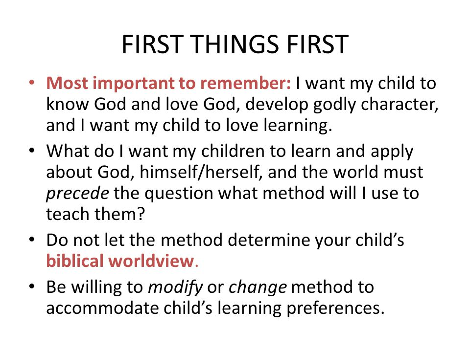 FIRST THINGS FIRST Most important to remember: I want my child to know God and love God, develop godly character, and I want my child to love learning.