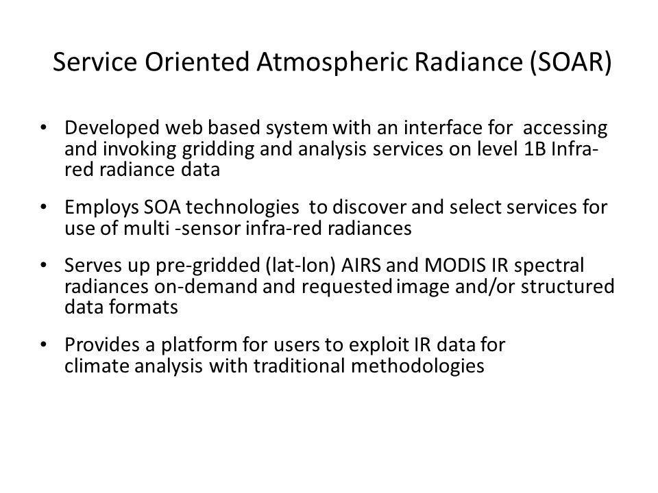 Service Oriented Atmospheric Radiance (SOAR) Developed web based system with an interface for accessing and invoking gridding and analysis services on level 1B Infra- red radiance data Employs SOA technologies to discover and select services for use of multi -sensor infra-red radiances Serves up pre-gridded (lat-lon) AIRS and MODIS IR spectral radiances on-demand and requested image and/or structured data formats Provides a platform for users to exploit IR data for climate analysis with traditional methodologies