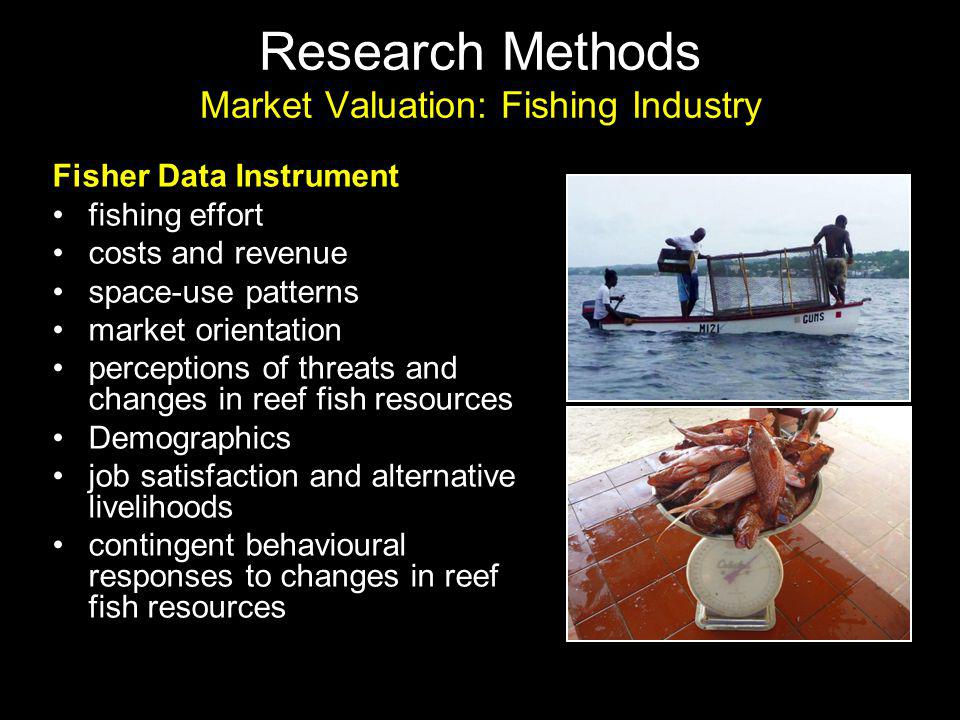 Research Methods Market Valuation: Fishing Industry Fisher Data Instrument fishing effort costs and revenue space-use patterns market orientation perceptions of threats and changes in reef fish resources Demographics job satisfaction and alternative livelihoods contingent behavioural responses to changes in reef fish resources