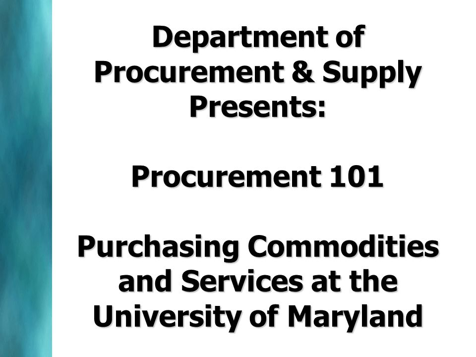 Department of Procurement & Supply Presents: Procurement 101 Purchasing Commodities and Services at the University of Maryland
