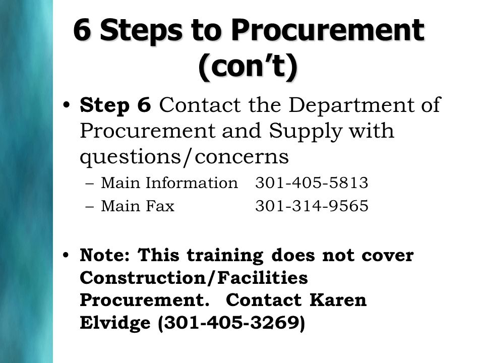 6 Steps to Procurement (cont) Step 6 Contact the Department of Procurement and Supply with questions/concerns –Main Information 301-405-5813 –Main Fax 301-314-9565 Note: This training does not cover Construction/Facilities Procurement.