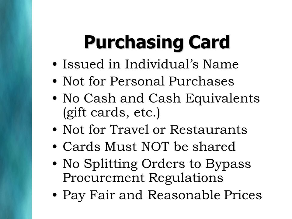 Purchasing Card Issued in Individuals Name Not for Personal Purchases No Cash and Cash Equivalents (gift cards, etc.) Not for Travel or Restaurants Cards Must NOT be shared No Splitting Orders to Bypass Procurement Regulations Pay Fair and Reasonable Prices