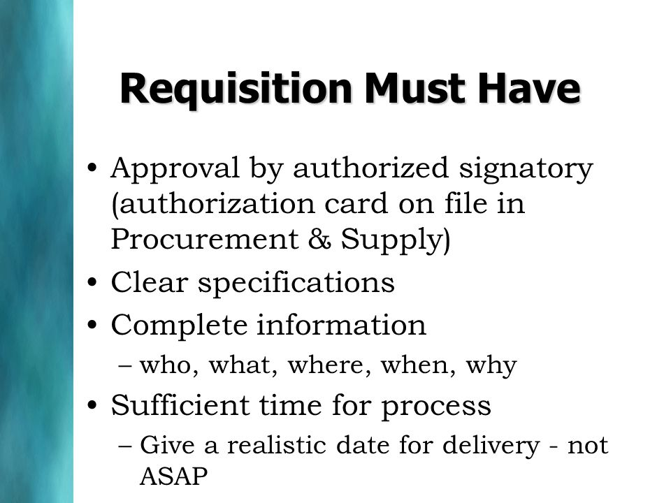Requisition Must Have Approval by authorized signatory (authorization card on file in Procurement & Supply) Clear specifications Complete information –who, what, where, when, why Sufficient time for process –Give a realistic date for delivery - not ASAP