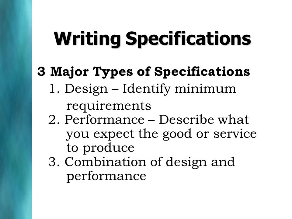 Writing Specifications 3 Major Types of Specifications 1. Design – Identify minimum requirements 2. Performance – Describe what you expect the good or
