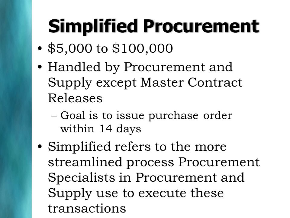 Simplified ProcurementSimplified Procurement $5,000 to $100,000 Handled by Procurement and Supply except Master Contract Releases –Goal is to issue pu