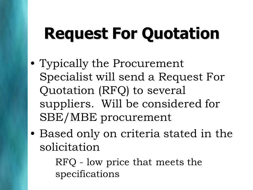 Request For Quotation Typically the Procurement Specialist will send a Request For Quotation (RFQ) to several suppliers. Will be considered for SBE/MB