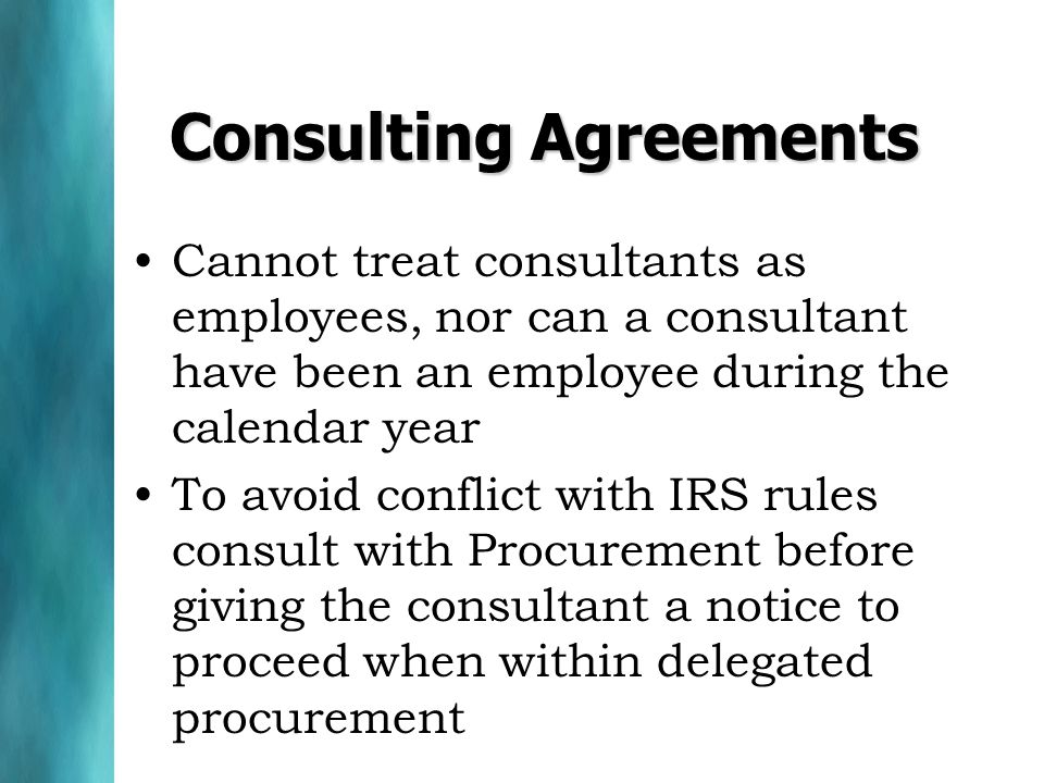 Consulting Agreements Cannot treat consultants as employees, nor can a consultant have been an employee during the calendar year To avoid conflict with IRS rules consult with Procurement before giving the consultant a notice to proceed when within delegated procurement