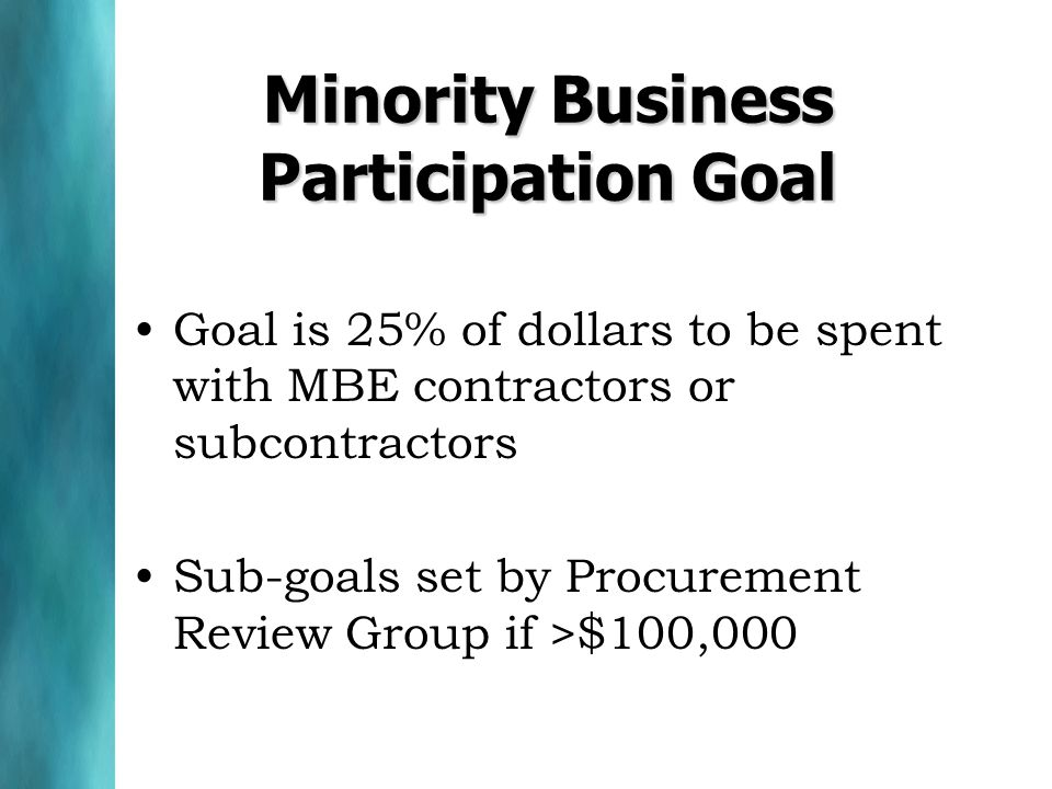 Minority Business Participation Goal Goal is 25% of dollars to be spent with MBE contractors or subcontractors Sub-goals set by Procurement Review Gro