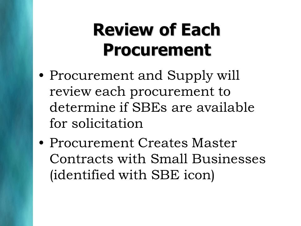 Review of Each Procurement Procurement and Supply will review each procurement to determine if SBEs are available for solicitation Procurement Creates Master Contracts with Small Businesses (identified with SBE icon)