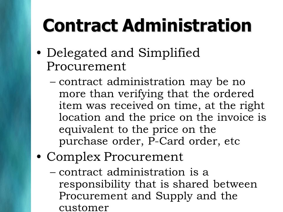 Delegated and Simplified Procurement –contract administration may be no more than verifying that the ordered item was received on time, at the right location and the price on the invoice is equivalent to the price on the purchase order, P-Card order, etc Complex Procurement –contract administration is a responsibility that is shared between Procurement and Supply and the customer
