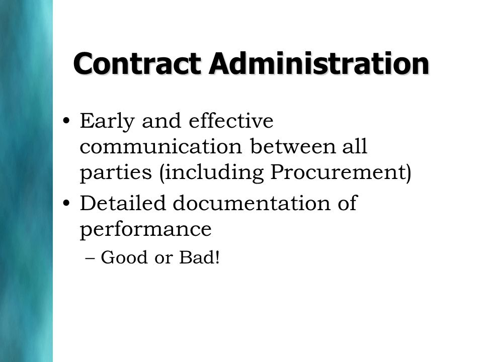 Contract Administration Early and effective communication between all parties (including Procurement) Detailed documentation of performance –Good or Bad!