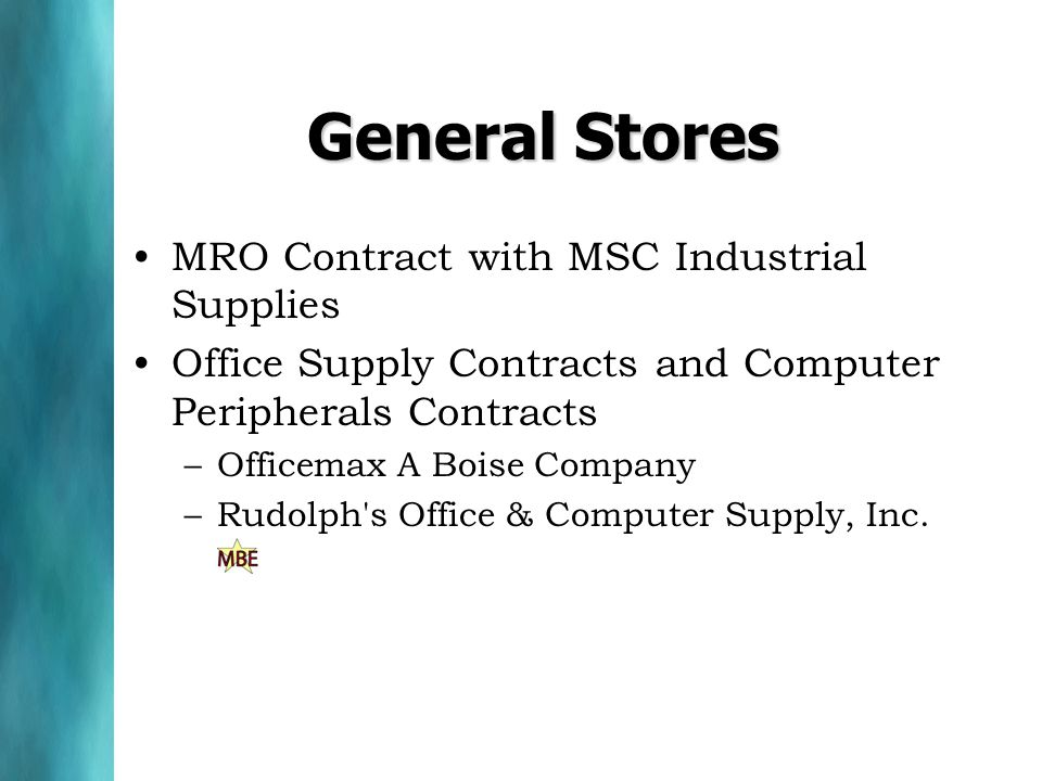 General Stores MRO Contract with MSC Industrial Supplies Office Supply Contracts and Computer Peripherals Contracts –Officemax A Boise Company –Rudolph s Office & Computer Supply, Inc.
