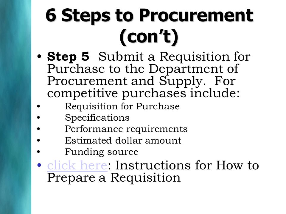 6 Steps to Procurement (cont) Step 5 Submit a Requisition for Purchase to the Department of Procurement and Supply. For competitive purchases include: