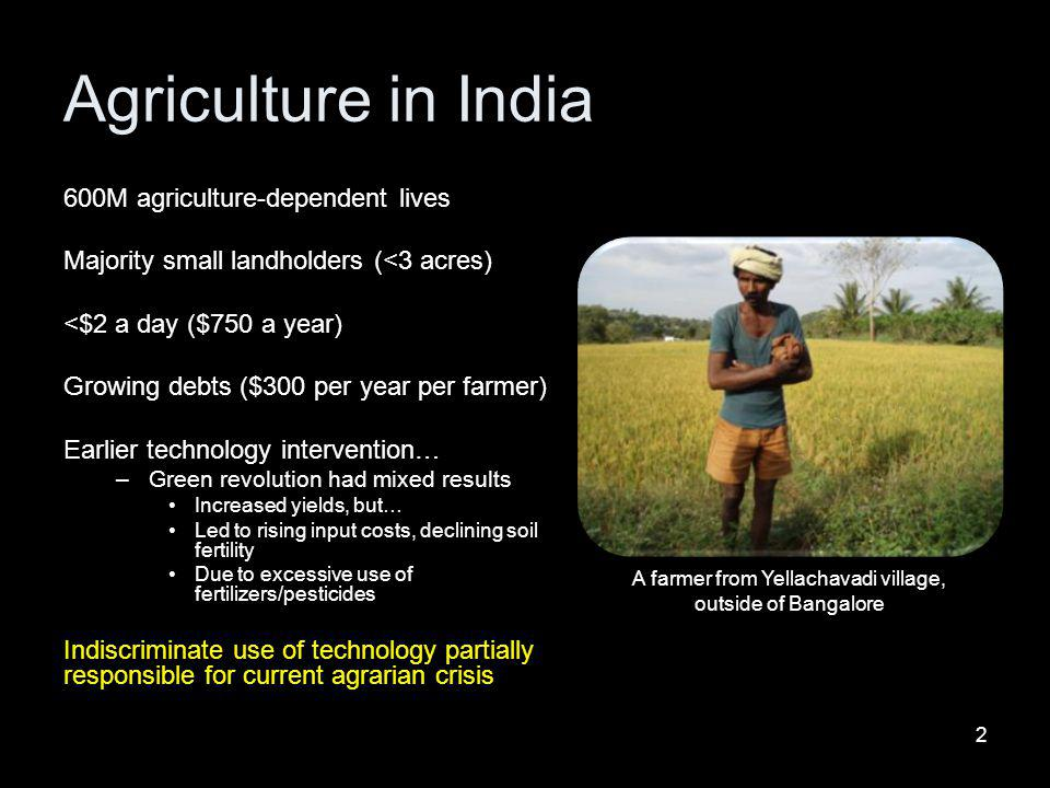 Agriculture in India 600M agriculture-dependent lives Majority small landholders (<3 acres) <$2 a day ($750 a year) Growing debts ($300 per year per f