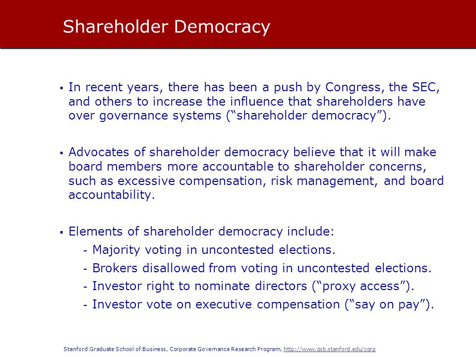 Stanford Graduate School of Business, Corporate Governance Research Program, http://www.gsb.stanford.edu/cgrphttp://www.gsb.stanford.edu/cgrp In recent years, there has been a push by Congress, the SEC, and others to increase the influence that shareholders have over governance systems (shareholder democracy).