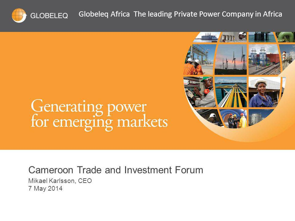 Cameroon Trade and Investment Forum Mikael Karlsson, CEO 7 May 2014 Globeleq Africa The leading Private Power Company in Africa