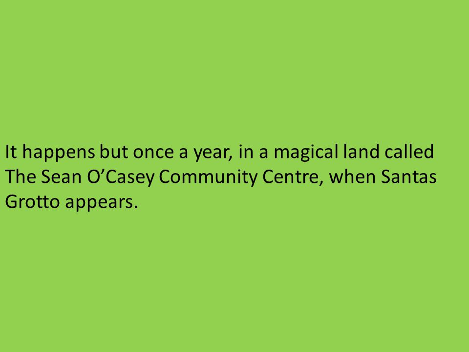 It happens but once a year, in a magical land called The Sean OCasey Community Centre, when Santas Grotto appears.
