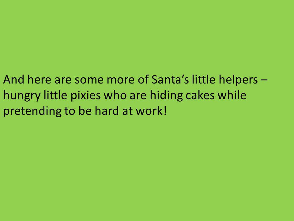 And here are some more of Santas little helpers – hungry little pixies who are hiding cakes while pretending to be hard at work!