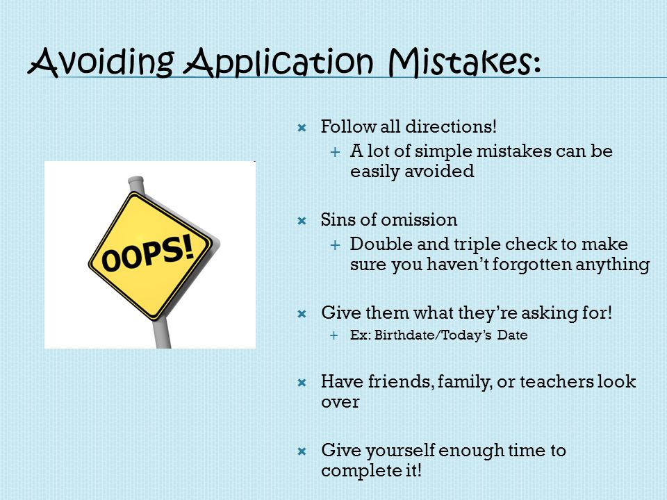Avoiding Application Mistakes: Follow all directions! A lot of simple mistakes can be easily avoided Sins of omission Double and triple check to make