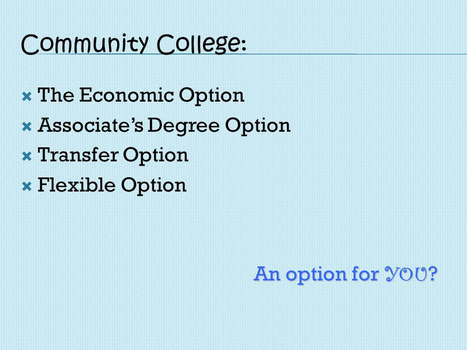 Community College: The Economic Option Associates Degree Option Transfer Option Flexible Option An option for YOU ?