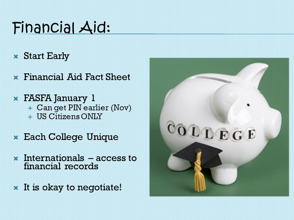 Financial Aid: Start Early Financial Aid Fact Sheet FASFA January 1 Can get PIN earlier (Nov) US Citizens ONLY Each College Unique Internationals – ac