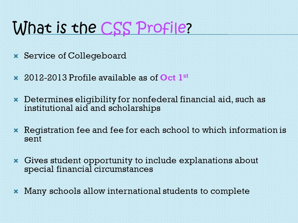 What is the CSS Profile? Service of Collegeboard 2012-2013 Profile available as of Oct 1 st Determines eligibility for nonfederal financial aid, such