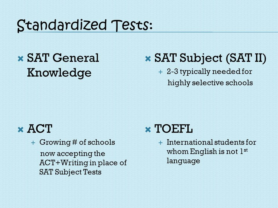 Standardized Tests: SAT General Knowledge SAT Subject (SAT II) 2-3 typically needed for highly selective schools ACT Growing # of schools now acceptin
