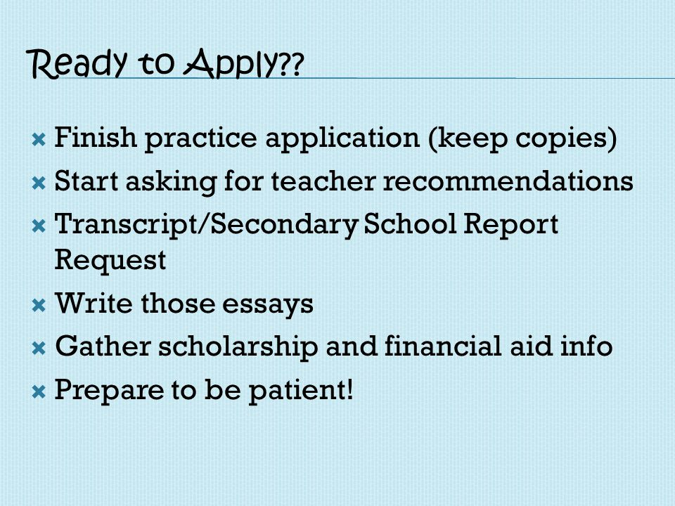 Ready to Apply?? Finish practice application (keep copies) Start asking for teacher recommendations Transcript/Secondary School Report Request Write t