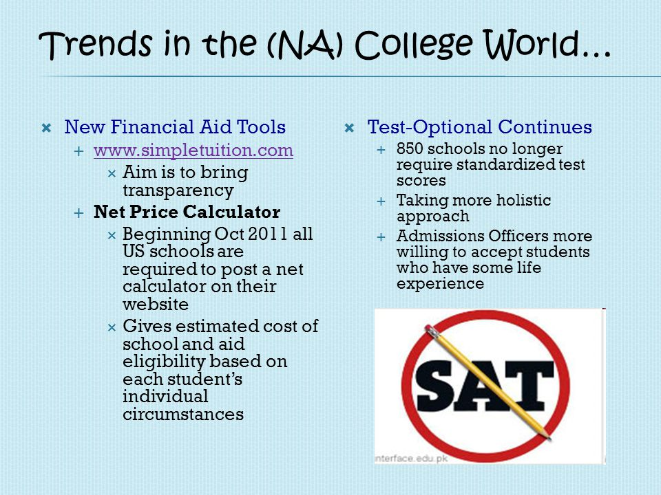 Trends… Changes in Application Process More online applications 80% in 2010 58% in 2006 More gap year students More students applying early decision/early action Increase in applications (easier access - CommonAp) 23% of 2010 applicants applied to 7 or more schools 3% in 1975 Application Audits Several universities are beginning application audits Turnitin Service used to detect plagiarism in essays and applications Student Aid and Fiscal Responsibility Act (SAFRA) 2010 $36 billion over 10 years to increase the max.