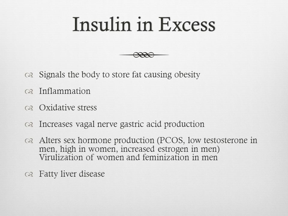 Insulin in ExcessInsulin in Excess Signals the body to store fat causing obesity Inflammation Oxidative stress Increases vagal nerve gastric acid production Alters sex hormone production (PCOS, low testosterone in men, high in women, increased estrogen in men) Virulization of women and feminization in men Fatty liver disease