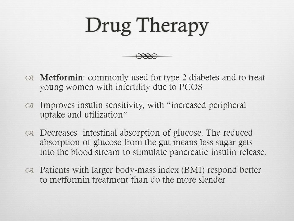 Drug TherapyDrug Therapy Metformin : commonly used for type 2 diabetes and to treat young women with infertility due to PCOS Improves insulin sensitivity, with increased peripheral uptake and utilization Decreases intestinal absorption of glucose.