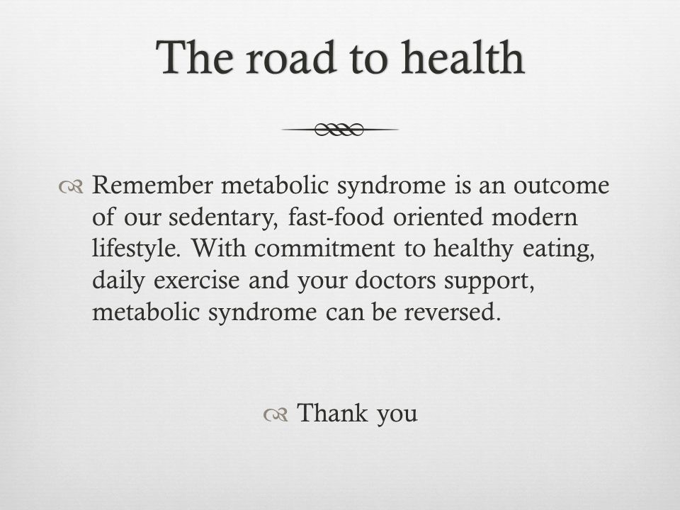 The road to healthThe road to health Remember metabolic syndrome is an outcome of our sedentary, fast-food oriented modern lifestyle.