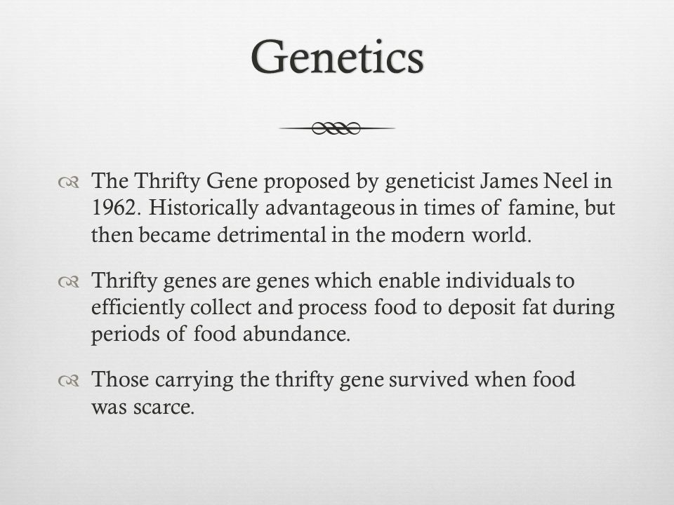 Genetics The Thrifty Gene proposed by geneticist James Neel in 1962.