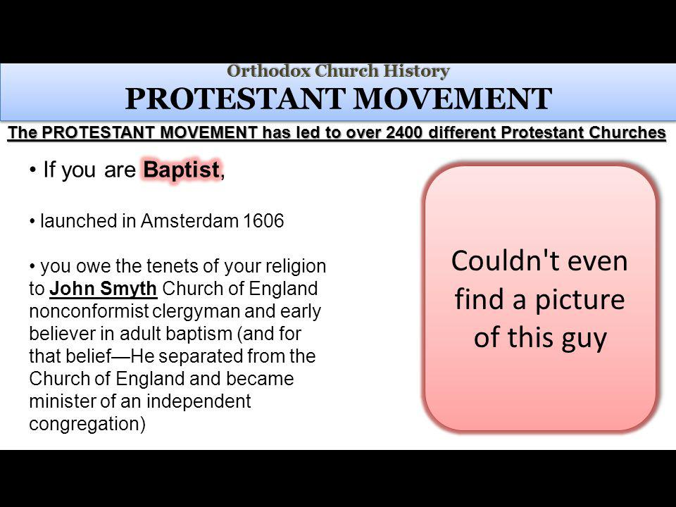 Orthodox Church History Orthodox Church History PROTESTANT MOVEMENT The PROTESTANT MOVEMENT has led to over 2400 different Protestant Churches Couldn t even find a picture of this guy