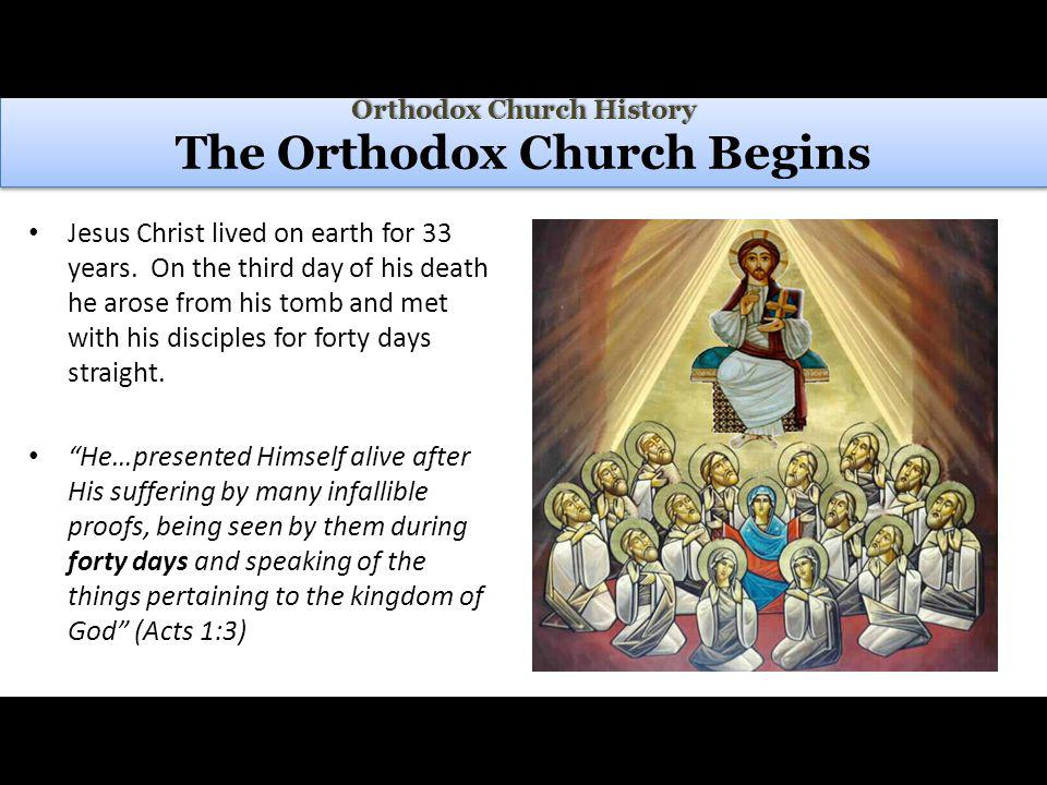 Orthodox Church History Orthodox Church History The Orthodox Church Begins Jesus Christ lived on earth for 33 years.