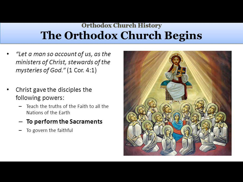 Orthodox Church History Orthodox Church History The Orthodox Church Begins Let a man so account of us, as the ministers of Christ, stewards of the mysteries of God.